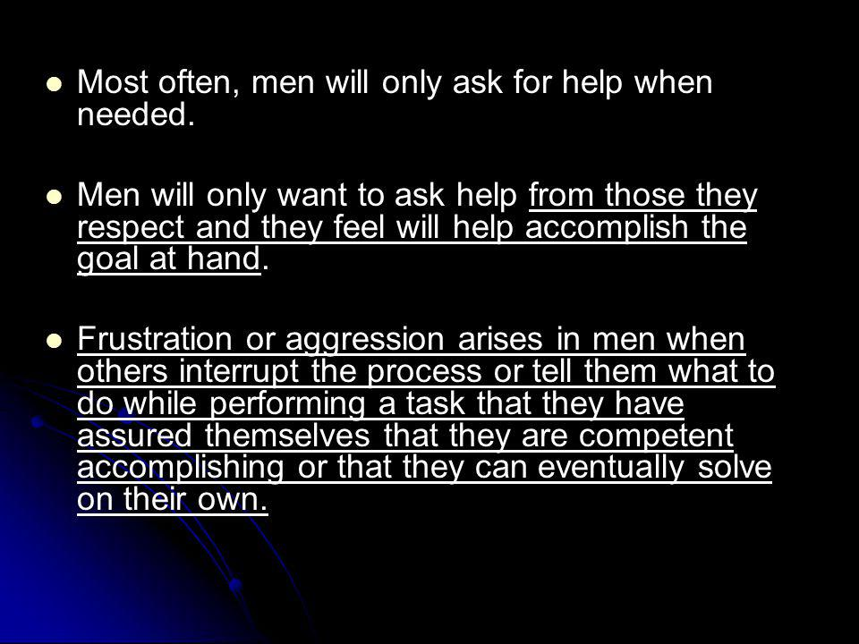 Most often, men will only ask for help when needed.