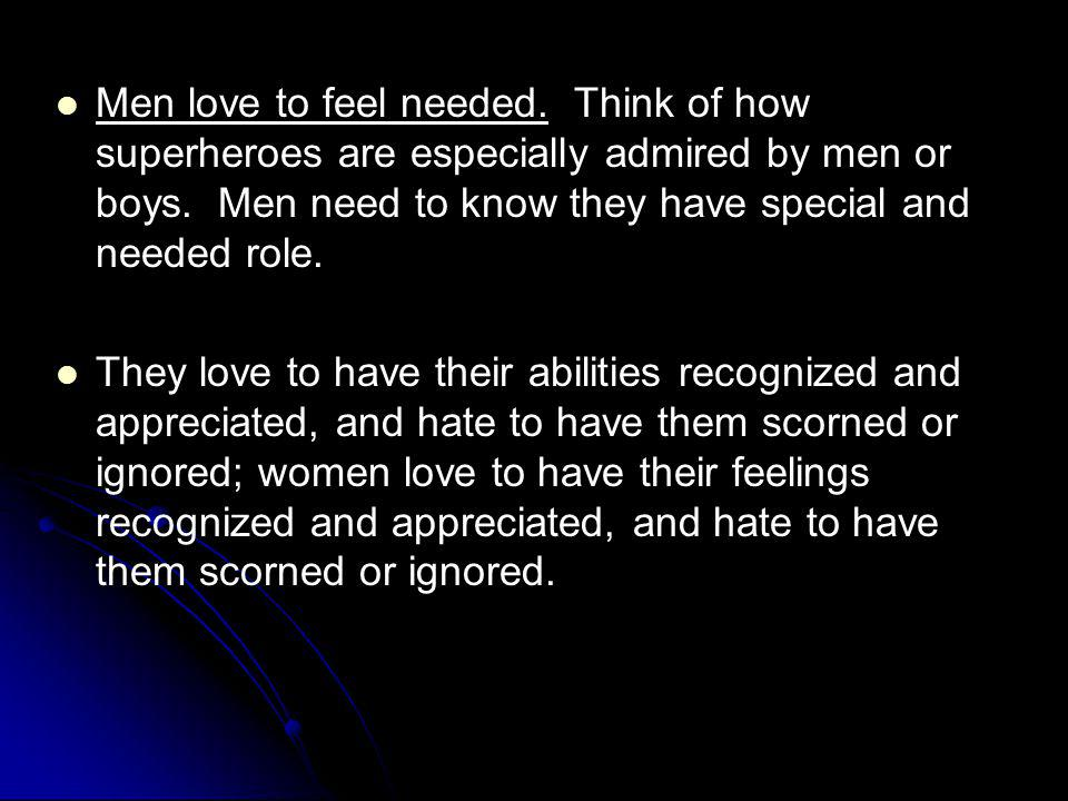 Men love to feel needed. Think of how superheroes are especially admired by men or boys. Men need to know they have special and needed role.