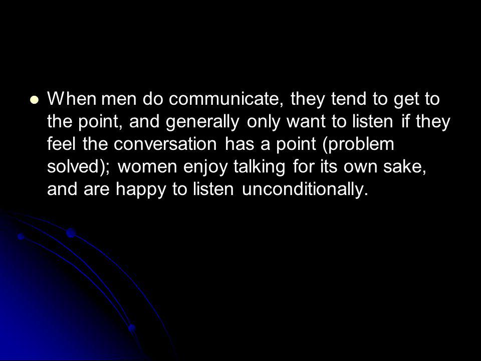 When men do communicate, they tend to get to the point, and generally only want to listen if they feel the conversation has a point (problem solved); women enjoy talking for its own sake, and are happy to listen unconditionally.
