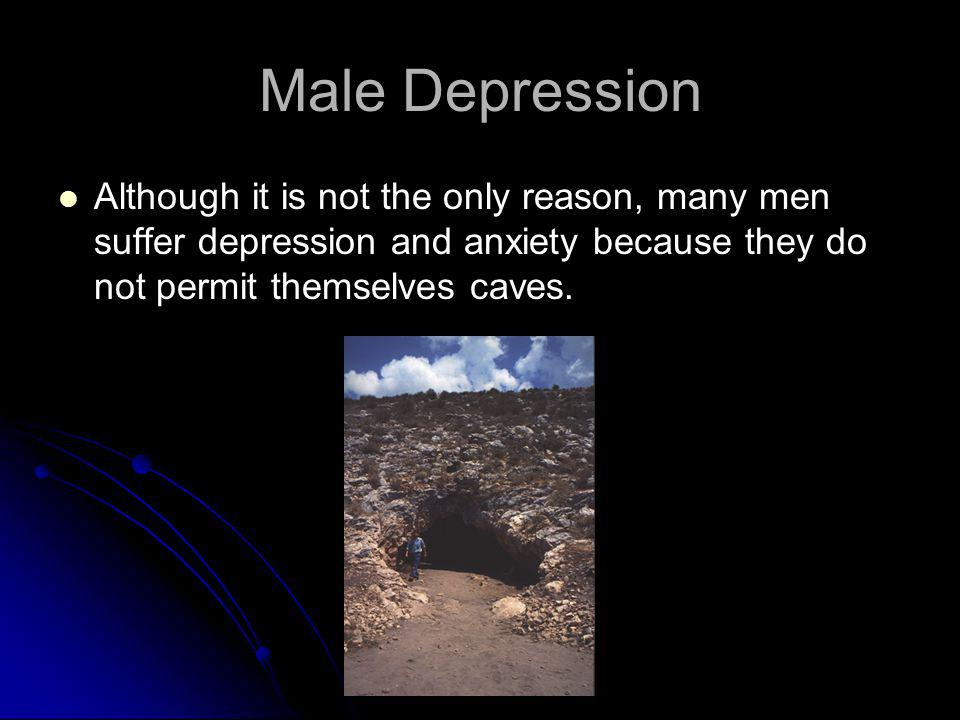 Male Depression Although it is not the only reason, many men suffer depression and anxiety because they do not permit themselves caves.