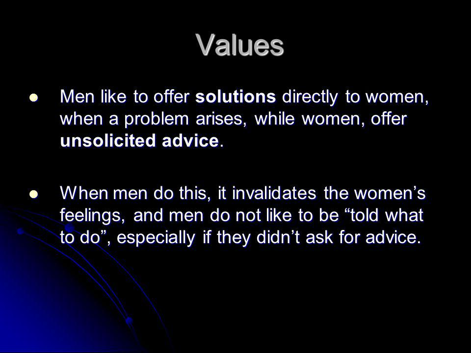 Values Men like to offer solutions directly to women, when a problem arises, while women, offer unsolicited advice.