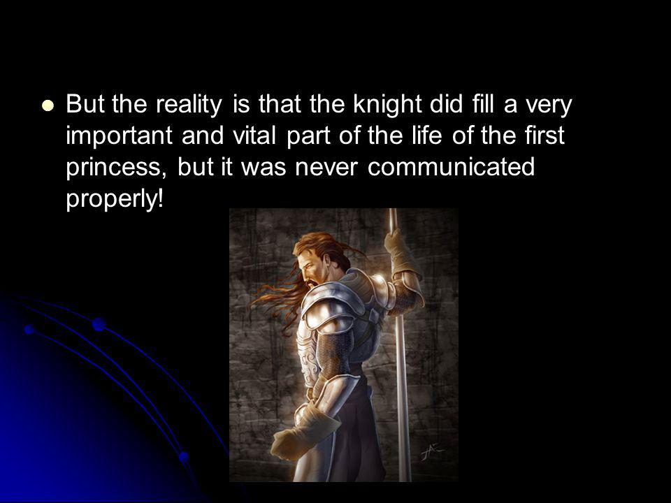 But the reality is that the knight did fill a very important and vital part of the life of the first princess, but it was never communicated properly!
