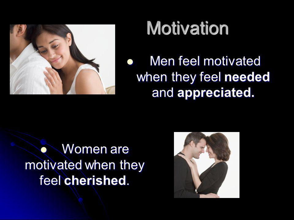 Motivation Men feel motivated when they feel needed and appreciated.