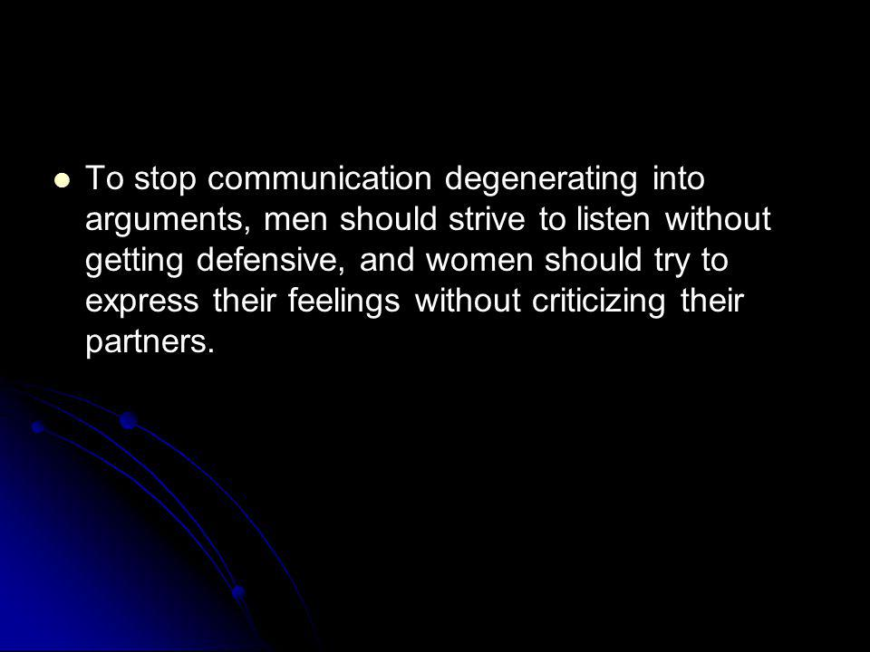 To stop communication degenerating into arguments, men should strive to listen without getting defensive, and women should try to express their feelings without criticizing their partners.