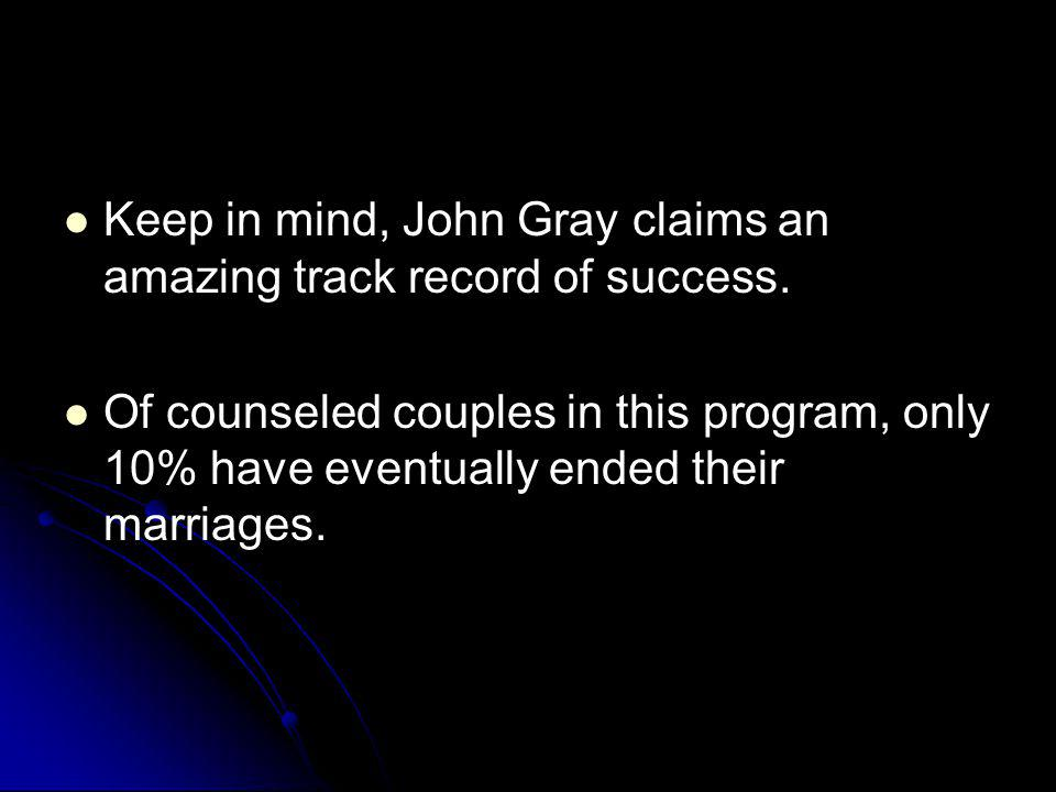 Keep in mind, John Gray claims an amazing track record of success.