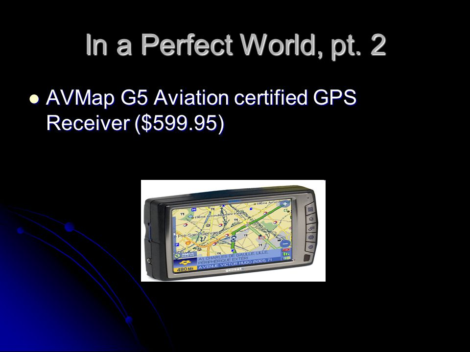 In a Perfect World, pt. 2 AVMap G5 Aviation certified GPS Receiver ($599.95)