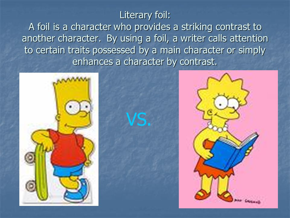 Literary foil: A foil is a character who provides a striking contrast to another character. By using a foil, a writer calls attention to certain traits possessed by a main character or simply enhances a character by contrast.
