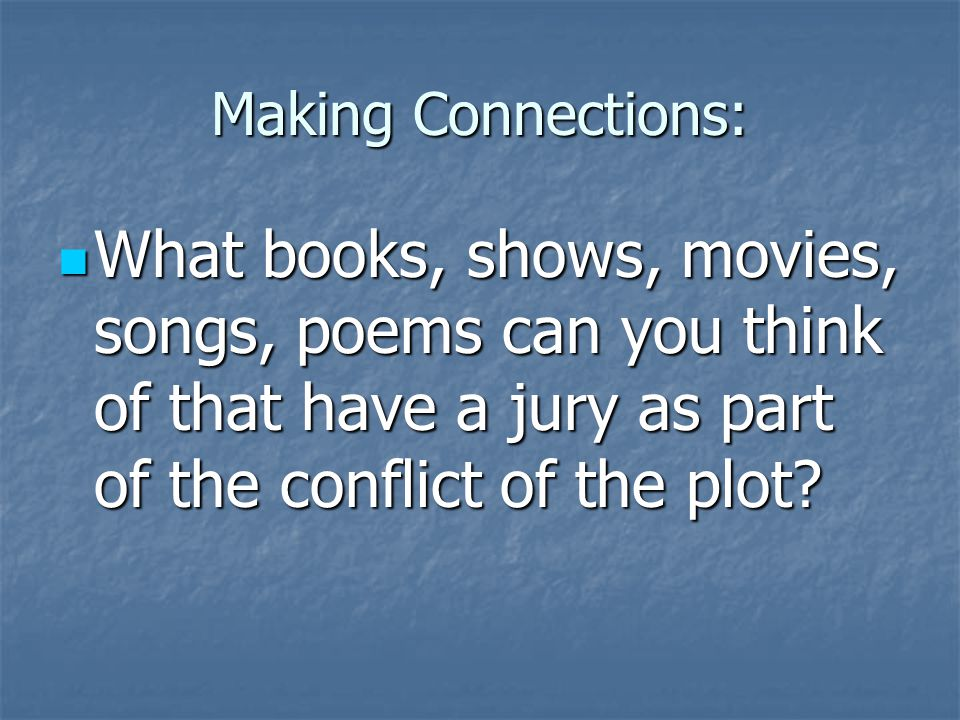 Making Connections: What books, shows, movies, songs, poems can you think of that have a jury as part of the conflict of the plot