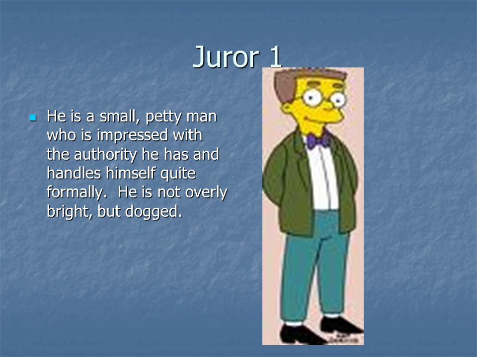 Juror 1 He is a small, petty man who is impressed with the authority he has and handles himself quite formally.