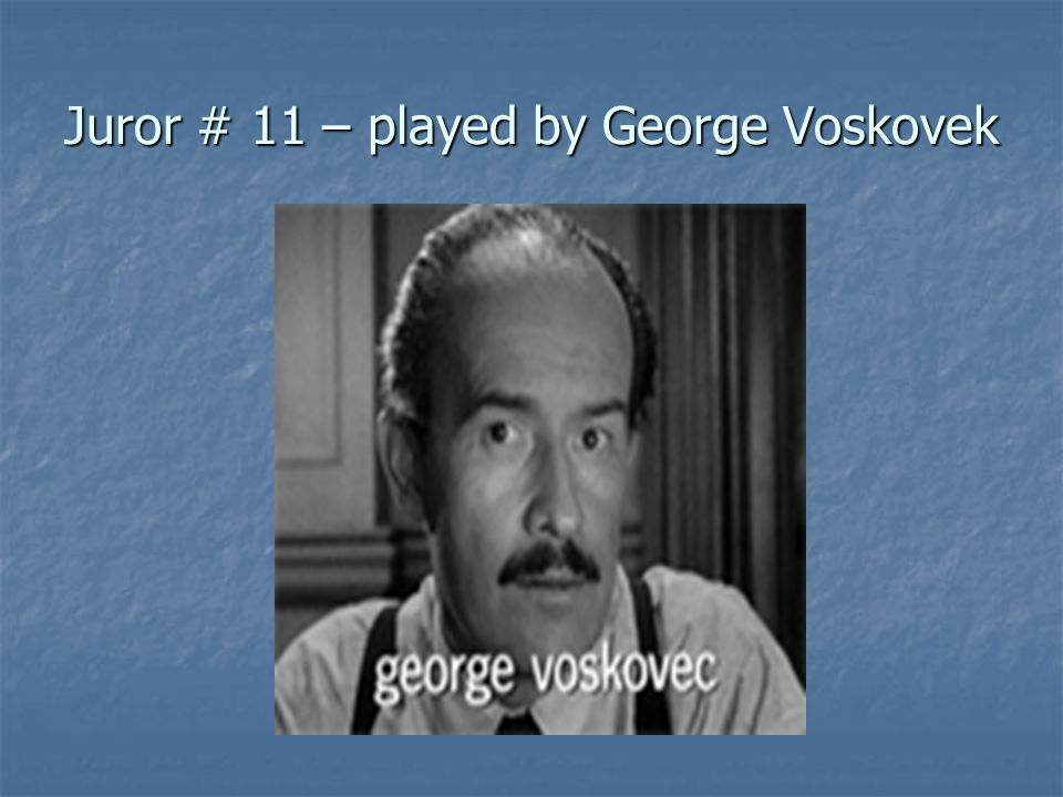 Juror # 11 – played by George Voskovek