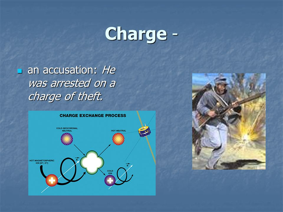 Charge - an accusation: He was arrested on a charge of theft.