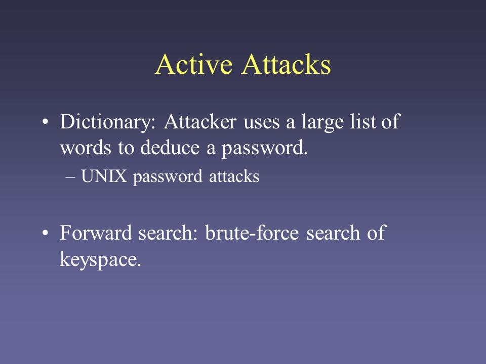 Active Attacks Dictionary: Attacker uses a large list of words to deduce a password. UNIX password attacks.