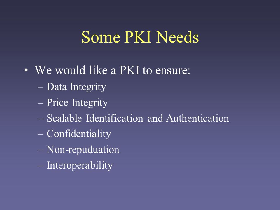 Some PKI Needs We would like a PKI to ensure: Data Integrity