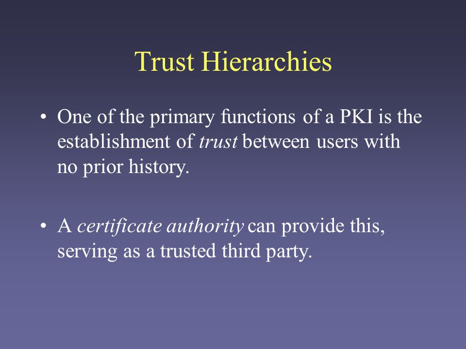 Trust Hierarchies One of the primary functions of a PKI is the establishment of trust between users with no prior history.
