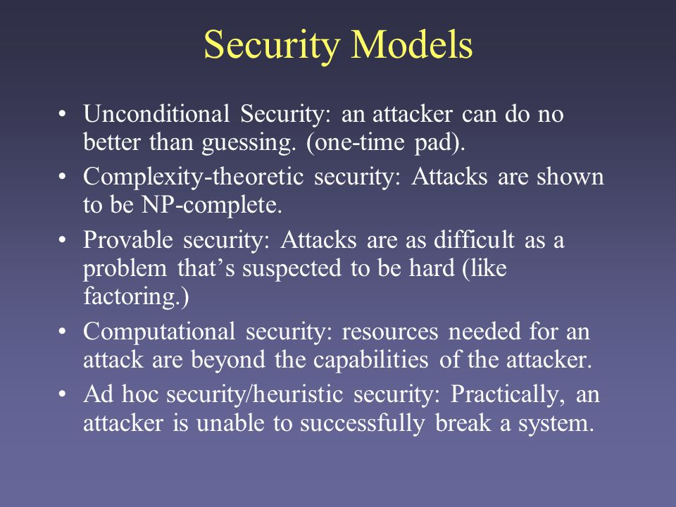 Security Models Unconditional Security: an attacker can do no better than guessing. (one-time pad).