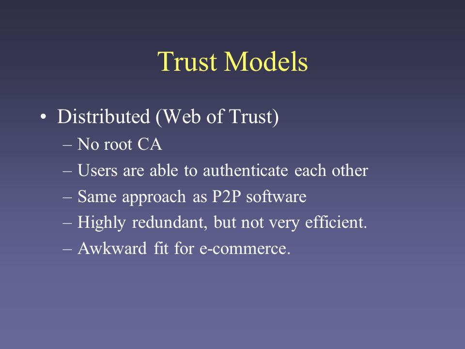Trust Models Distributed (Web of Trust) No root CA
