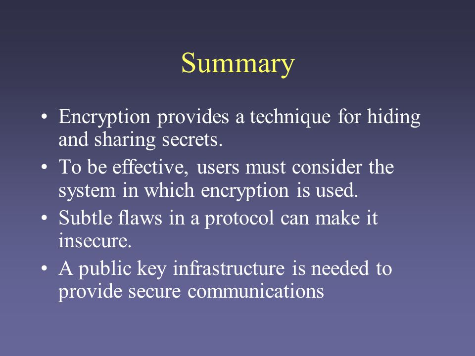 Summary Encryption provides a technique for hiding and sharing secrets. To be effective, users must consider the system in which encryption is used.