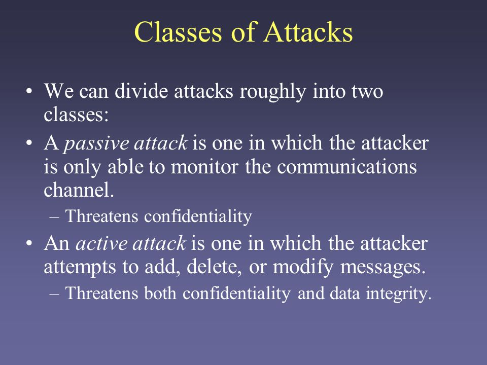 Classes of Attacks We can divide attacks roughly into two classes: