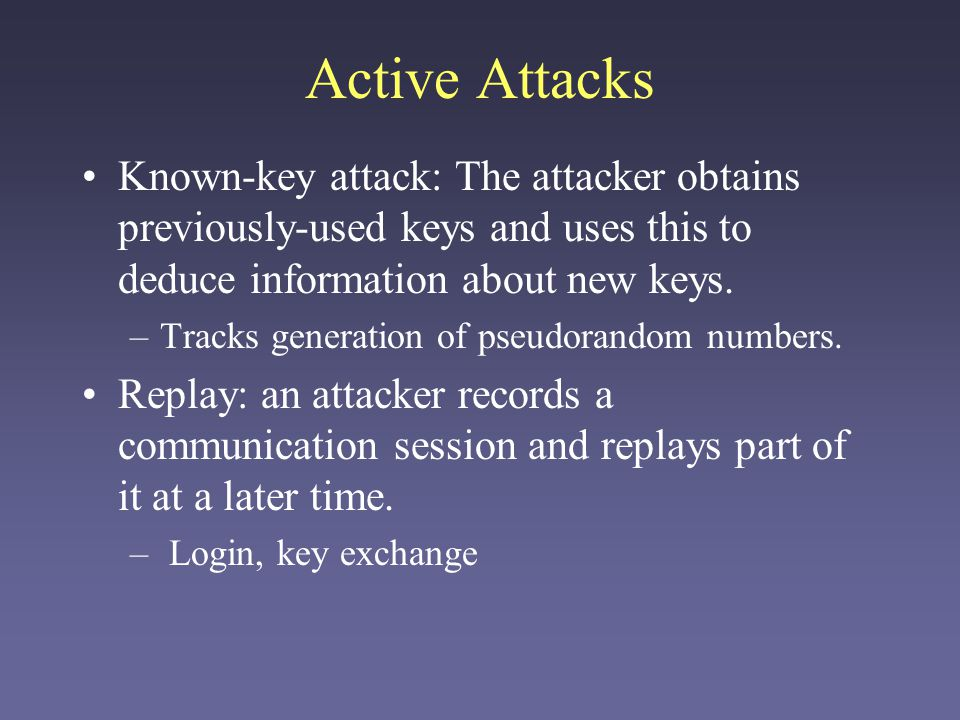 Active Attacks Known-key attack: The attacker obtains previously-used keys and uses this to deduce information about new keys.