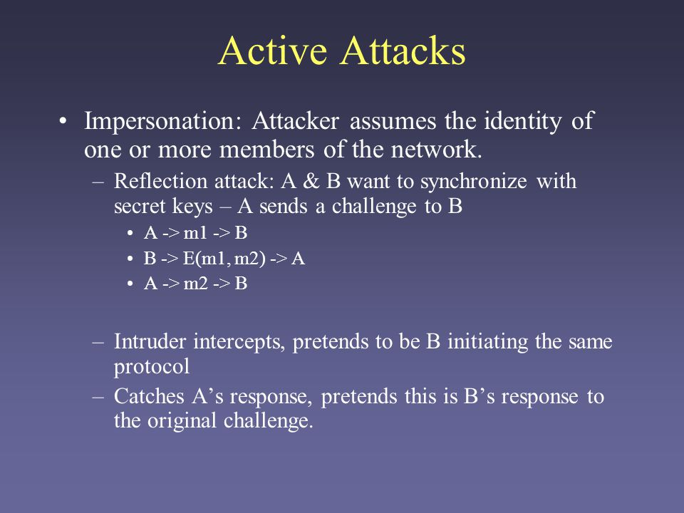 Active Attacks Impersonation: Attacker assumes the identity of one or more members of the network.