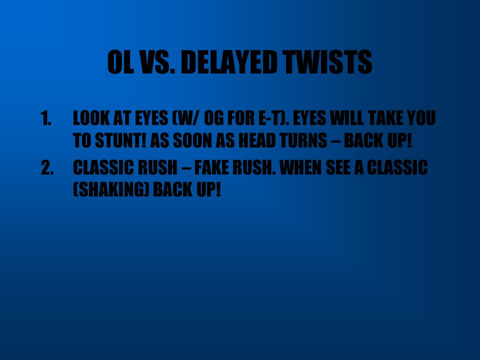 OL VS. DELAYED TWISTS LOOK AT EYES (W/ OG FOR E-T). EYES WILL TAKE YOU TO STUNT! AS SOON AS HEAD TURNS – BACK UP!