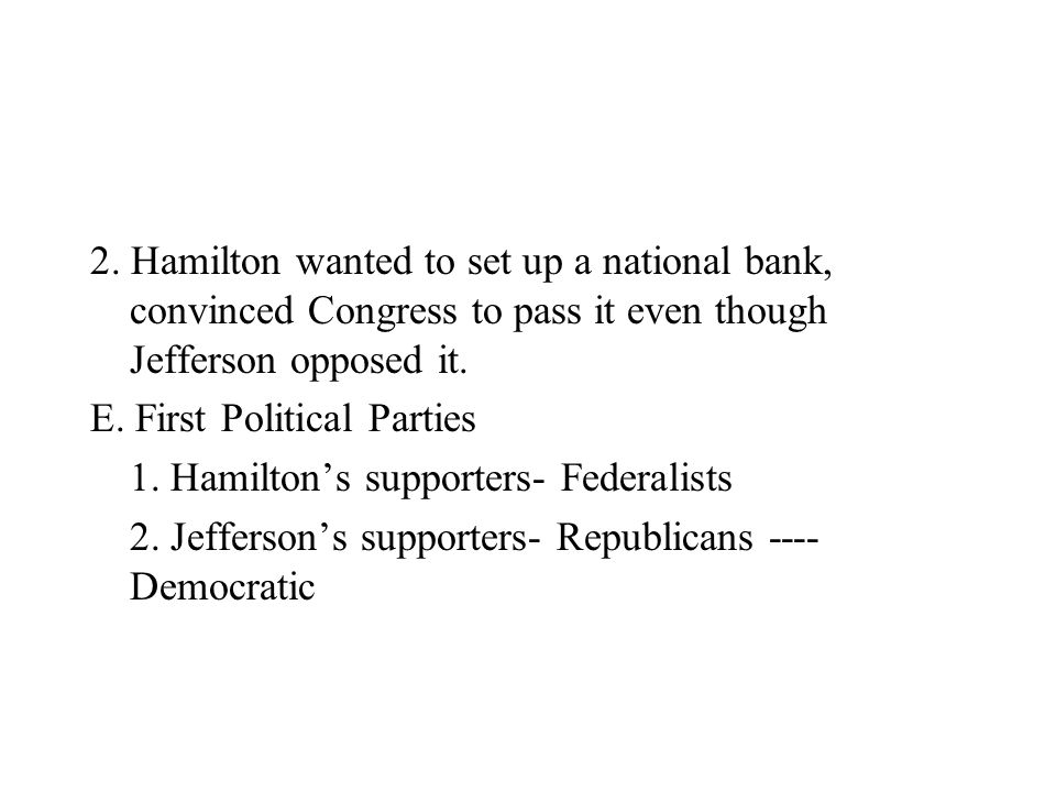 2. Hamilton wanted to set up a national bank, convinced Congress to pass it even though Jefferson opposed it.