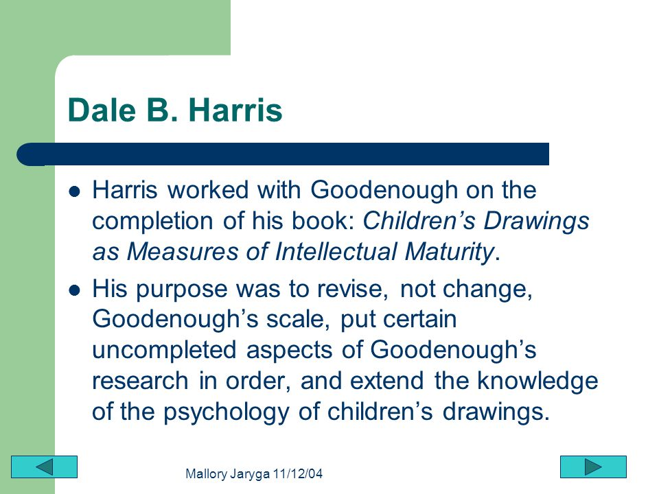 Dale B. Harris Harris worked with Goodenough on the completion of his book: Children's Drawings as Measures of Intellectual Maturity.