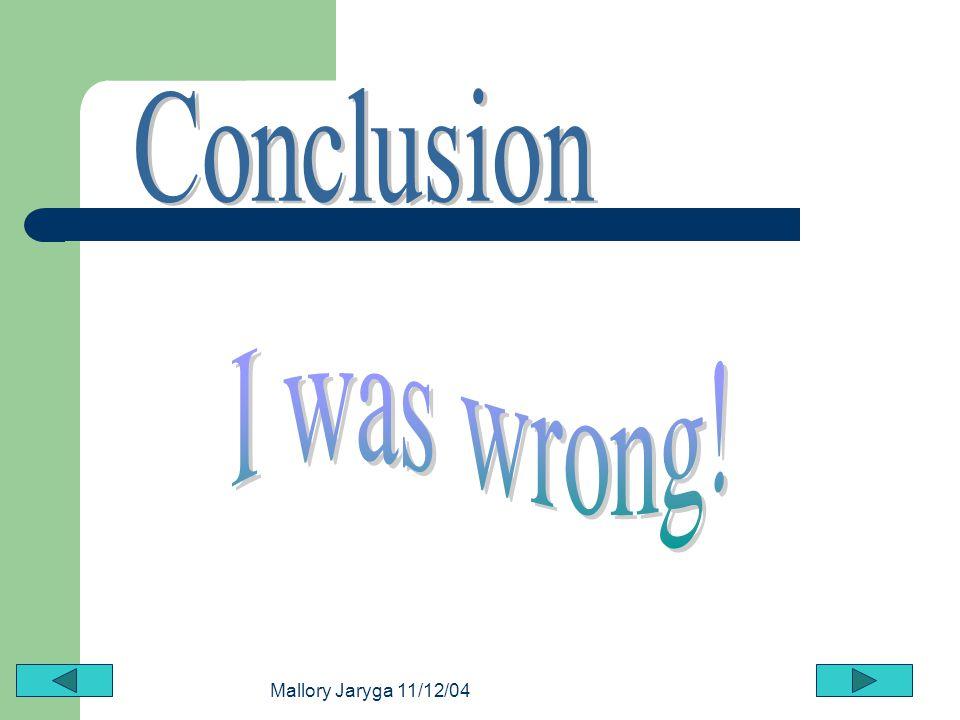 Conclusion I was wrong! Mallory Jaryga 11/12/04