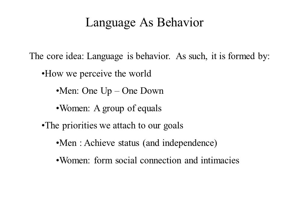 Language As Behavior The core idea: Language is behavior. As such, it is formed by: How we perceive the world.