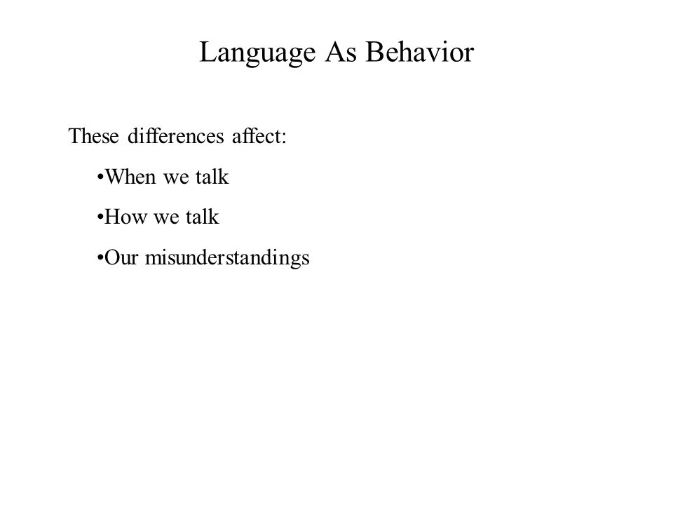 Language As Behavior These differences affect: When we talk
