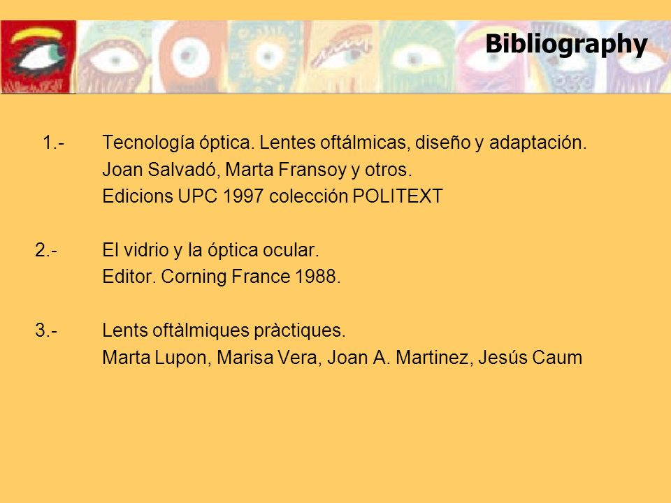 Bibliography 1.- Tecnología óptica. Lentes oftálmicas, diseño y adaptación. Joan Salvadó, Marta Fransoy y otros.
