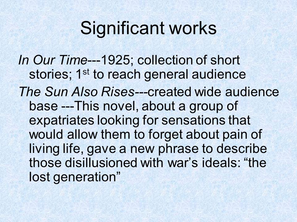 Significant works In Our Time---1925; collection of short stories; 1st to reach general audience.
