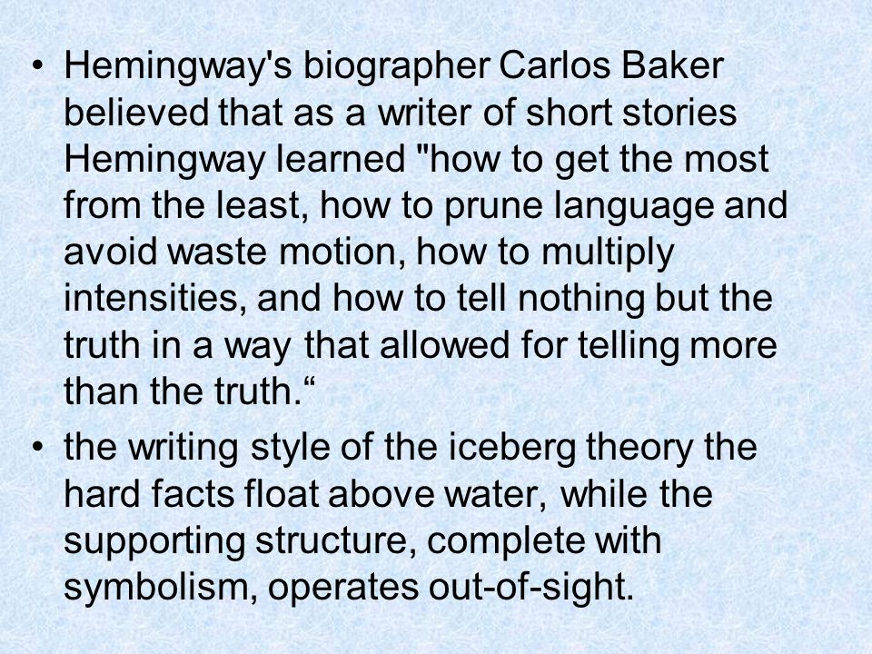 Hemingway s biographer Carlos Baker believed that as a writer of short stories Hemingway learned how to get the most from the least, how to prune language and avoid waste motion, how to multiply intensities, and how to tell nothing but the truth in a way that allowed for telling more than the truth.