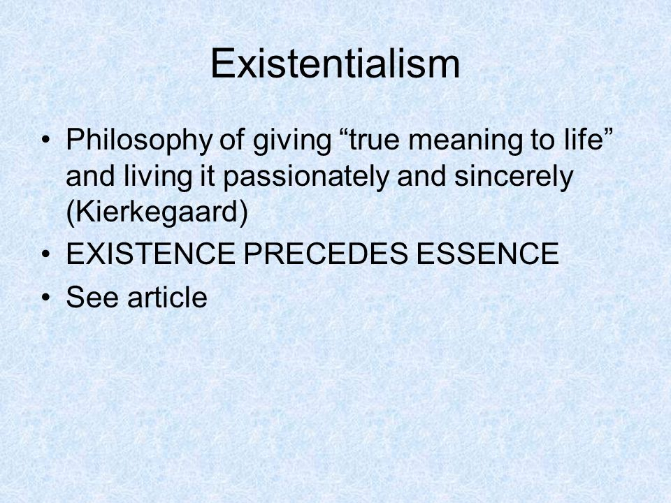 Existentialism Philosophy of giving true meaning to life and living it passionately and sincerely (Kierkegaard)