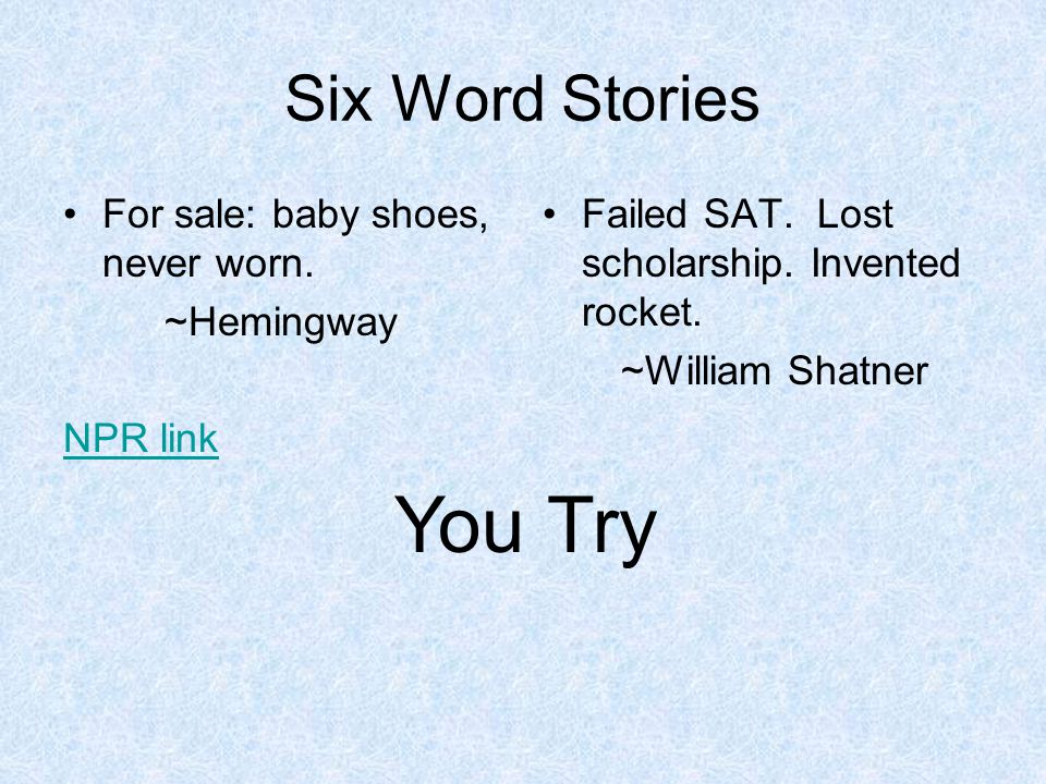 You Try Six Word Stories For sale: baby shoes, never worn. ~Hemingway