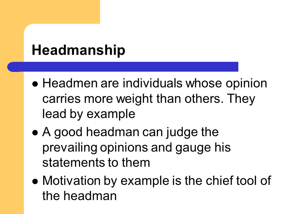 Headmanship Headmen are individuals whose opinion carries more weight than others. They lead by example.