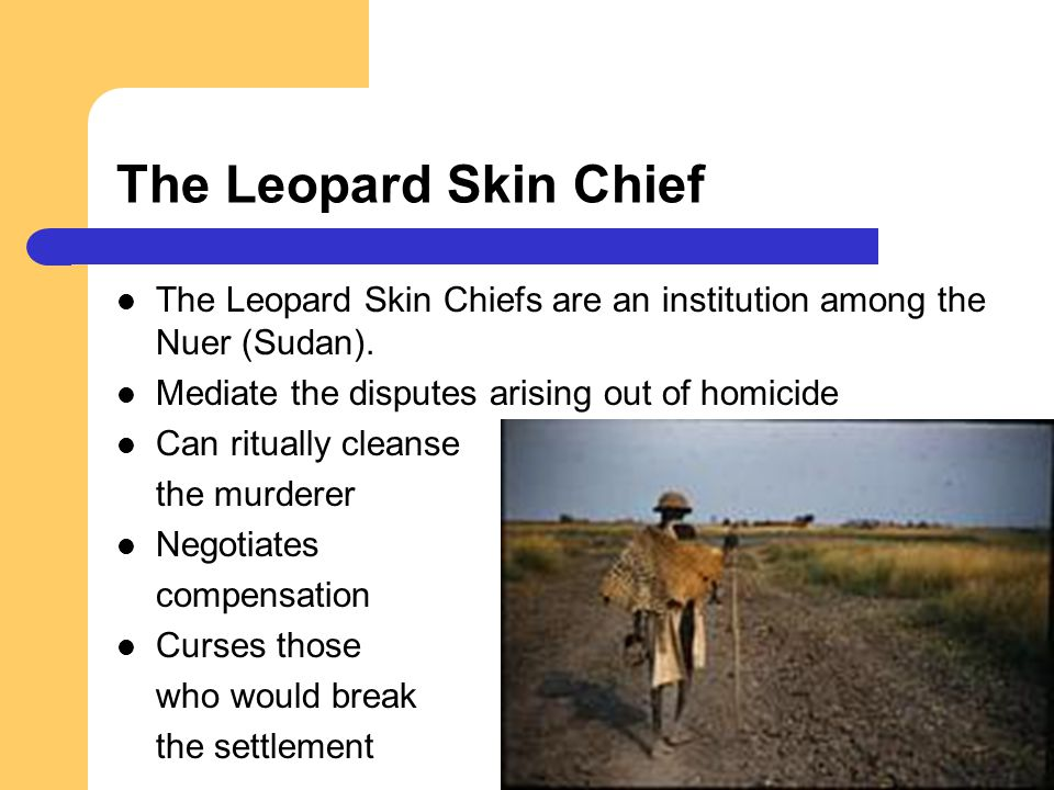 The Leopard Skin Chief The Leopard Skin Chiefs are an institution among the Nuer (Sudan). Mediate the disputes arising out of homicide.