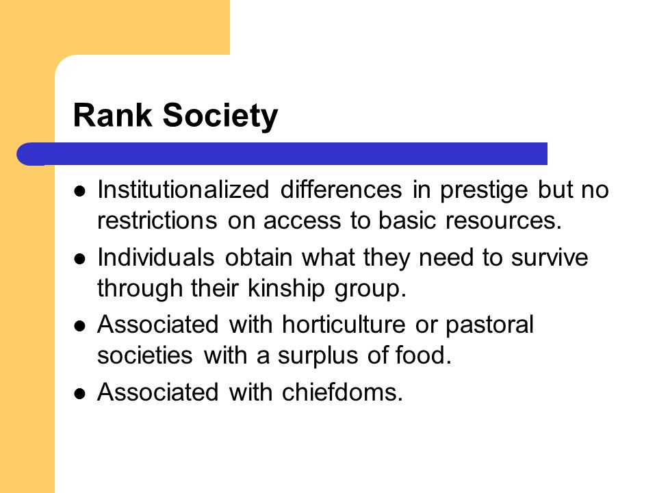 Rank Society Institutionalized differences in prestige but no restrictions on access to basic resources.