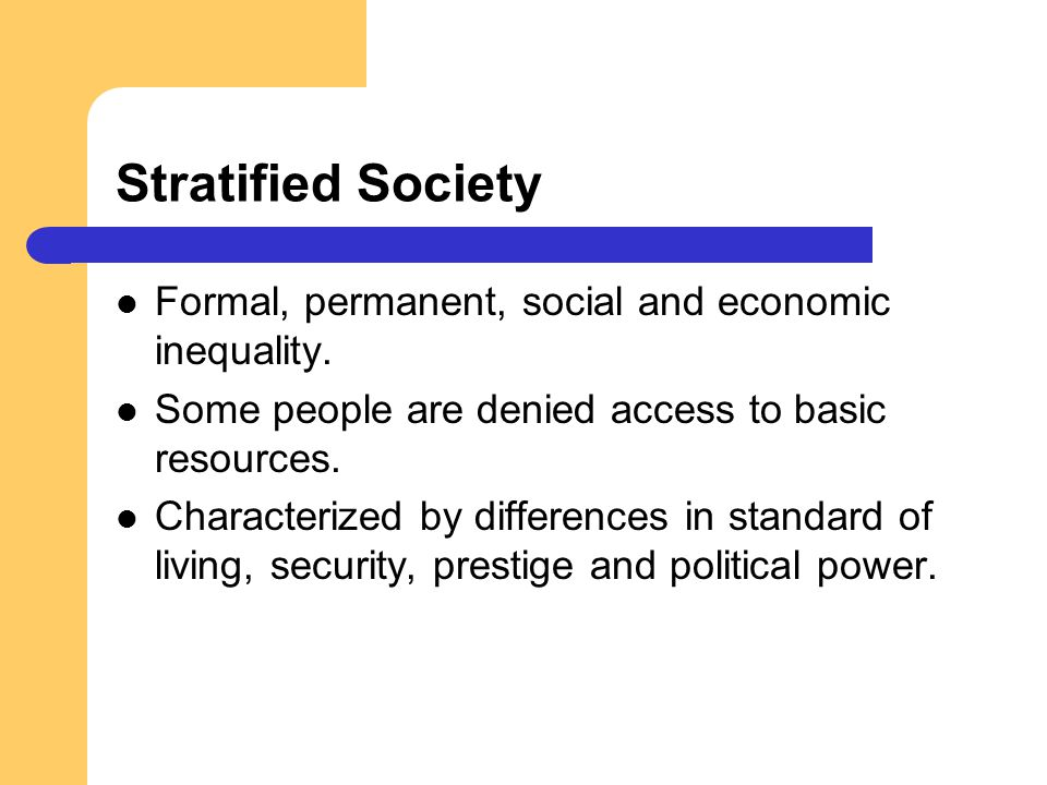 Stratified Society Formal, permanent, social and economic inequality.