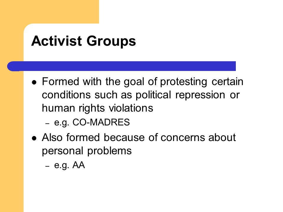 Activist Groups Formed with the goal of protesting certain conditions such as political repression or human rights violations.