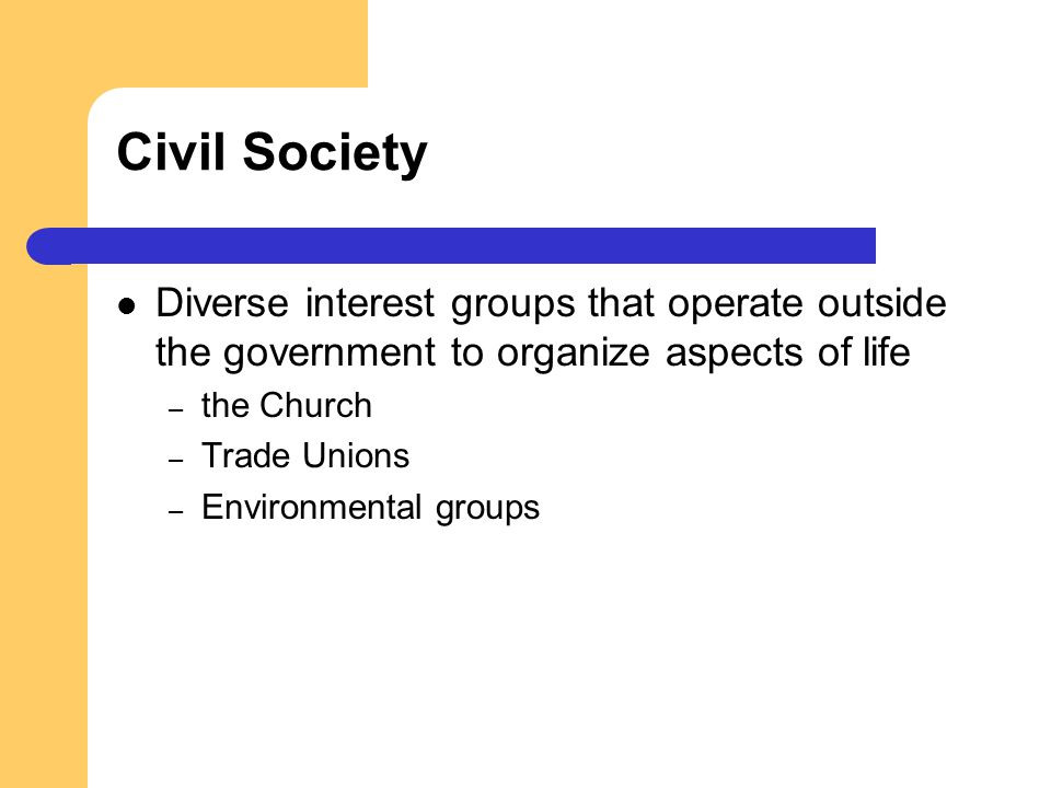 Civil Society Diverse interest groups that operate outside the government to organize aspects of life.