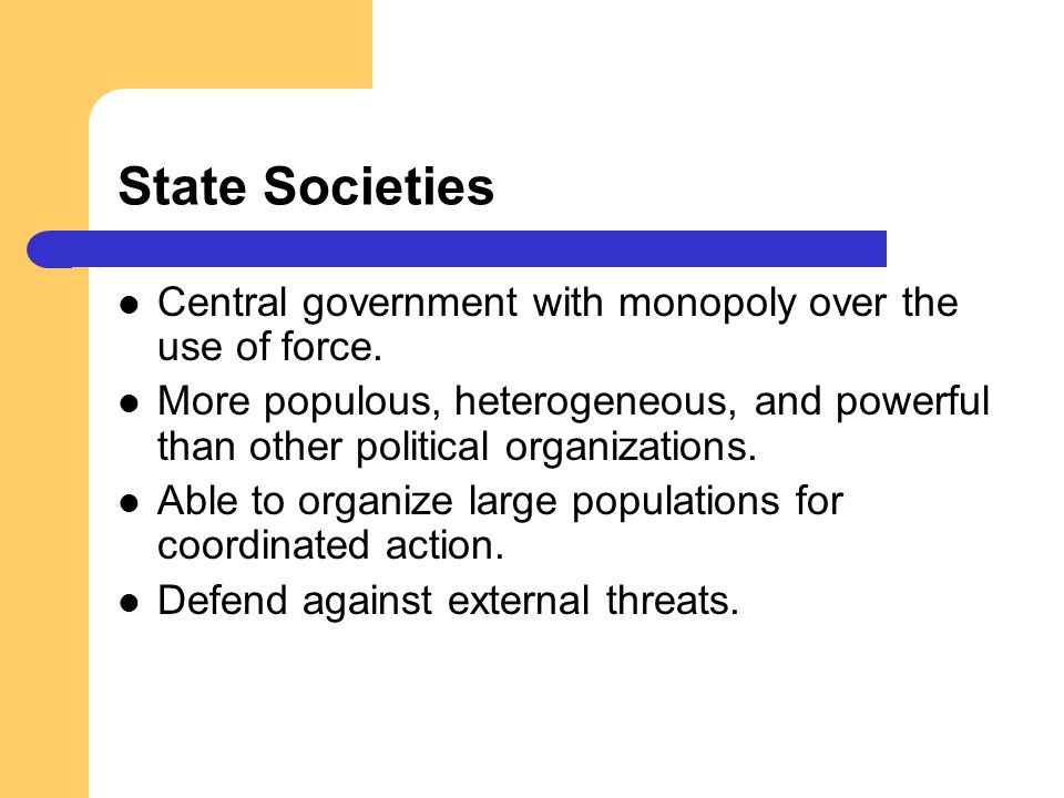 State Societies Central government with monopoly over the use of force.