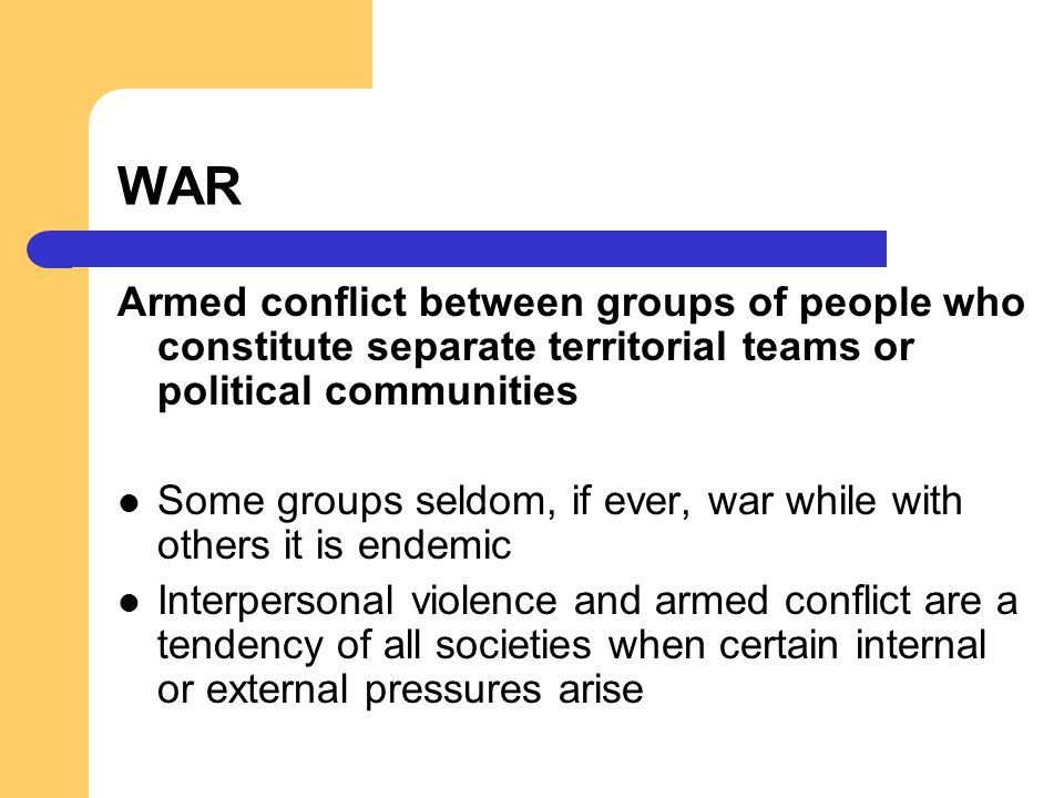 WAR Armed conflict between groups of people who constitute separate territorial teams or political communities.