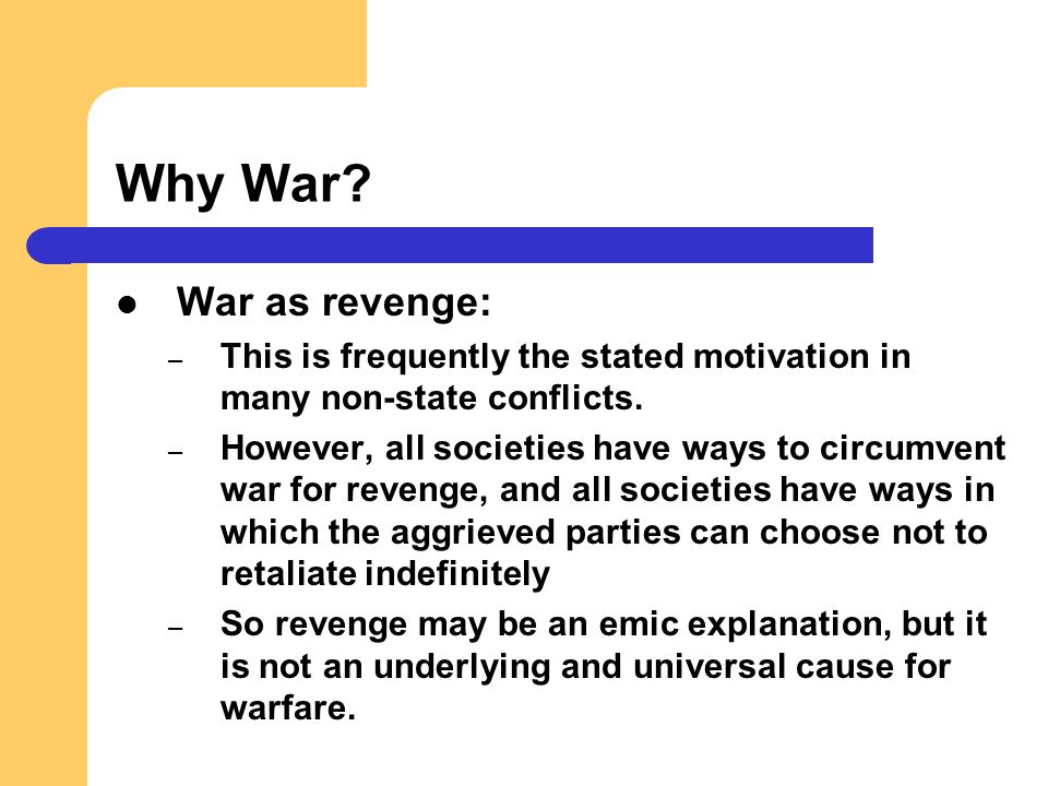 Why War War as revenge: This is frequently the stated motivation in many non-state conflicts.