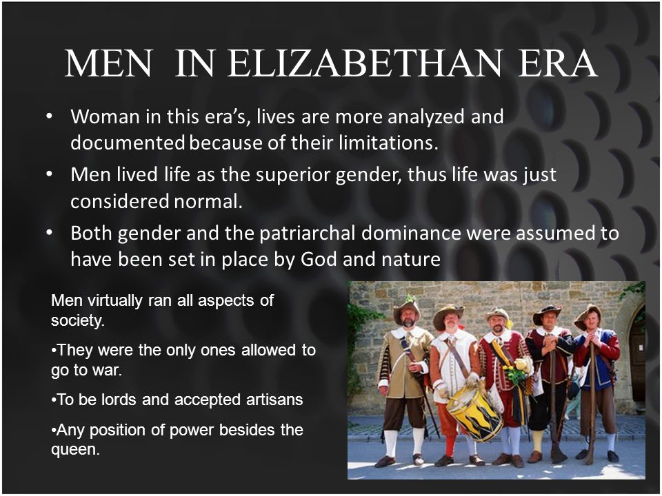 MEN IN ELIZABETHAN ERA Woman in this era's, lives are more analyzed and documented because of their limitations.