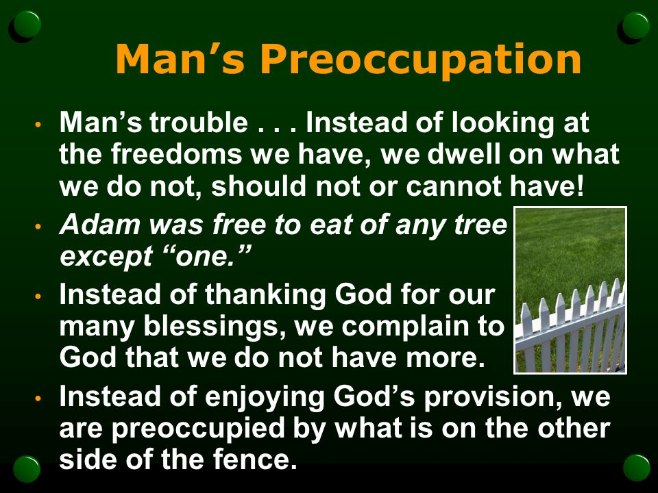 Man's Preoccupation Man's trouble . . . Instead of looking at the freedoms we have, we dwell on what we do not, should not or cannot have!