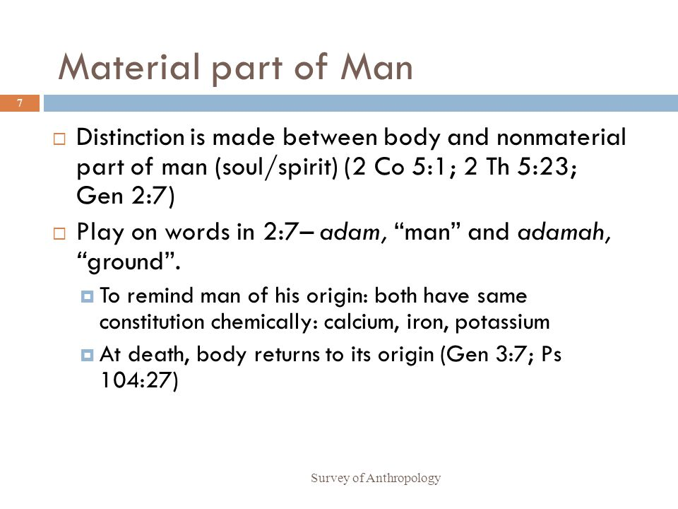 Material part of Man Distinction is made between body and nonmaterial part of man (soul/spirit) (2 Co 5:1; 2 Th 5:23; Gen 2:7)
