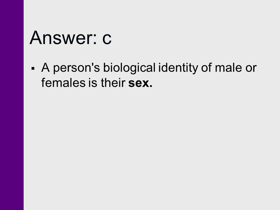 Answer: c A person s biological identity of male or females is their sex.