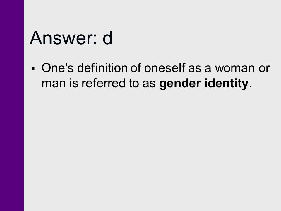 Answer: d One s definition of oneself as a woman or man is referred to as gender identity.