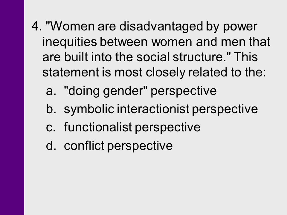 4. Women are disadvantaged by power inequities between women and men that are built into the social structure. This statement is most closely related to the: